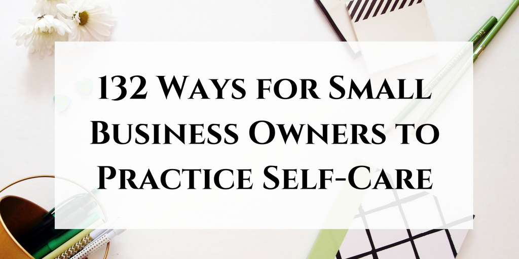 132 ways small business owners can take better care of themselves. Click through to read now or pin to save for later!